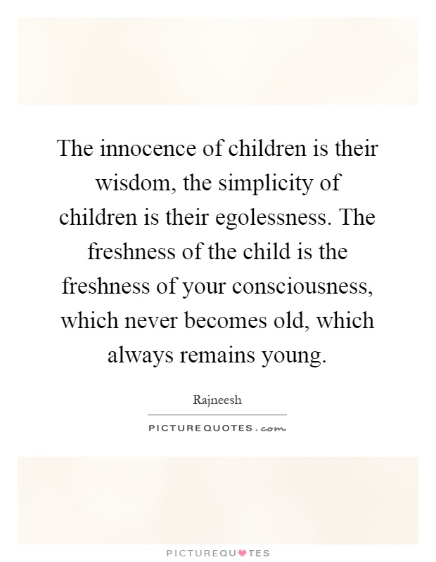 The innocence of children is their wisdom, the simplicity of children is their egolessness. The freshness of the child is the freshness of your consciousness, which never becomes old, which always remains young Picture Quote #1