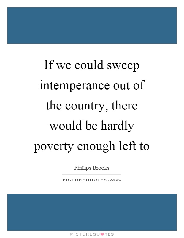 If we could sweep intemperance out of the country, there would be hardly poverty enough left to Picture Quote #1