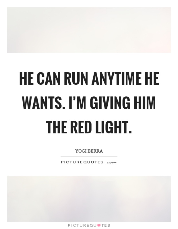 He can run anytime he wants. I'm giving him the red light Picture Quote #1