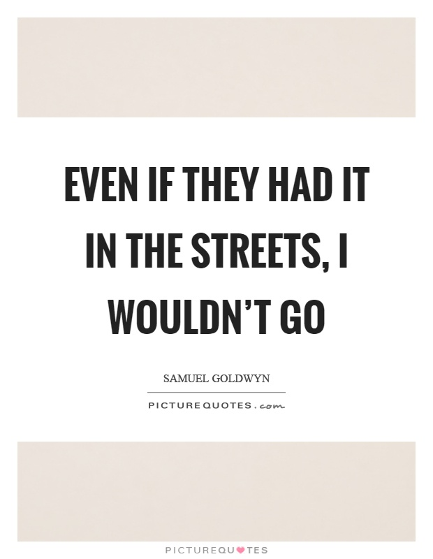 Even if they had it in the streets, I wouldn't go Picture Quote #1