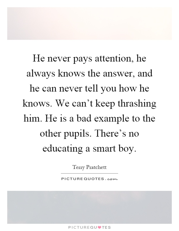 He never pays attention, he always knows the answer, and he can never tell you how he knows. We can't keep thrashing him. He is a bad example to the other pupils. There's no educating a smart boy Picture Quote #1