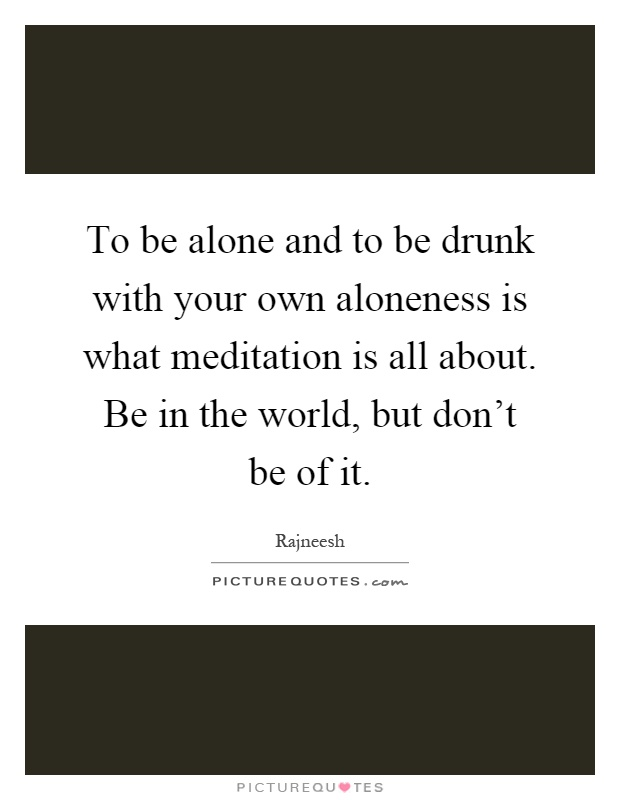 To be alone and to be drunk with your own aloneness is what meditation is all about. Be in the world, but don't be of it Picture Quote #1