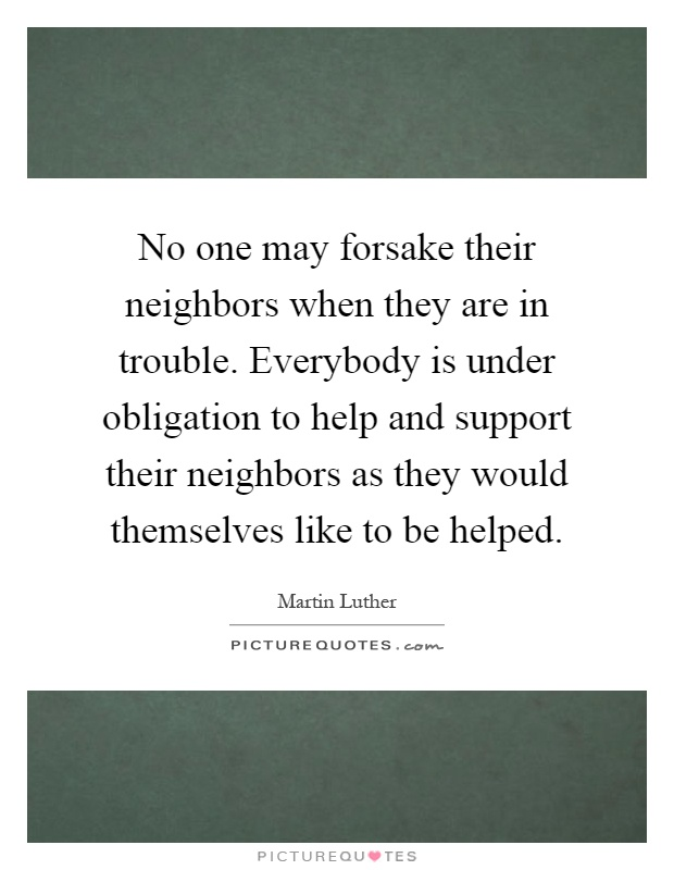 No one may forsake their neighbors when they are in trouble. Everybody is under obligation to help and support their neighbors as they would themselves like to be helped Picture Quote #1