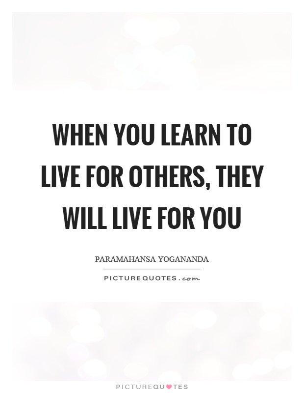 When you learn to live for others, they will live for you Picture Quote #1