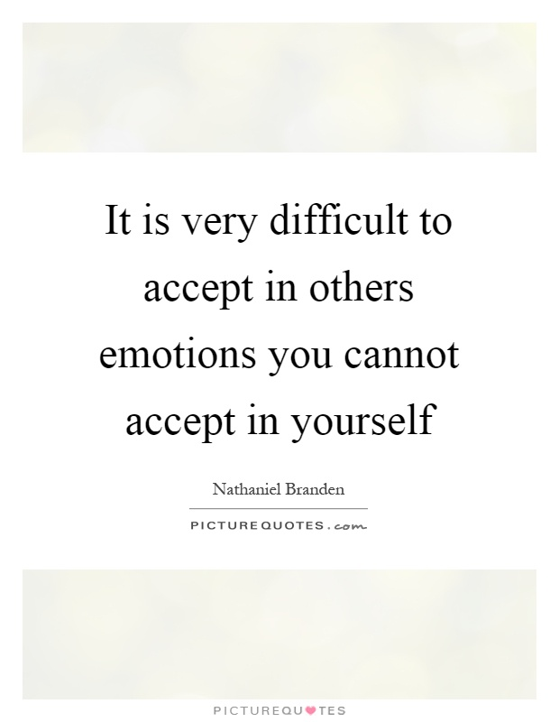 It is very difficult to accept in others emotions you cannot accept in yourself Picture Quote #1