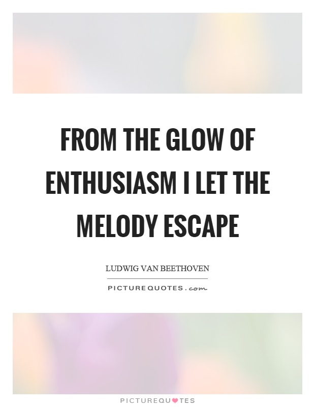From the glow of enthusiasm I let the melody escape Picture Quote #1