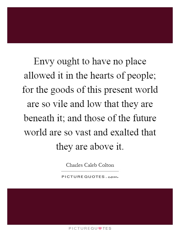 Envy ought to have no place allowed it in the hearts of people; for the goods of this present world are so vile and low that they are beneath it; and those of the future world are so vast and exalted that they are above it Picture Quote #1