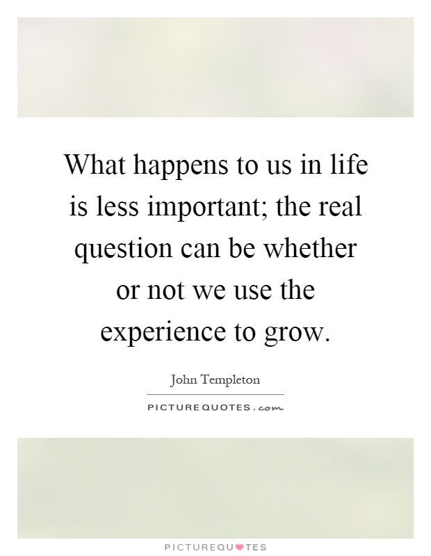 What happens to us in life is less important; the real question can be whether or not we use the experience to grow Picture Quote #1