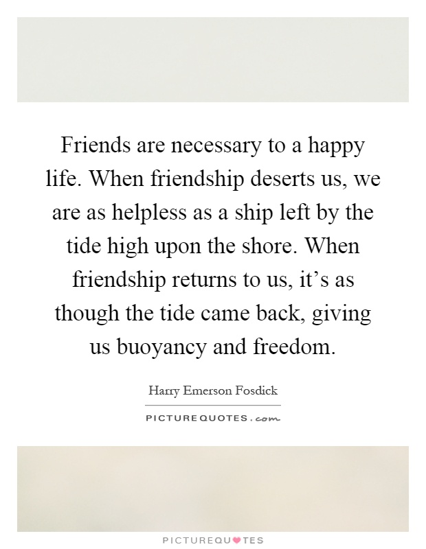 Friends are necessary to a happy life. When friendship deserts us, we are as helpless as a ship left by the tide high upon the shore. When friendship returns to us, it's as though the tide came back, giving us buoyancy and freedom Picture Quote #1