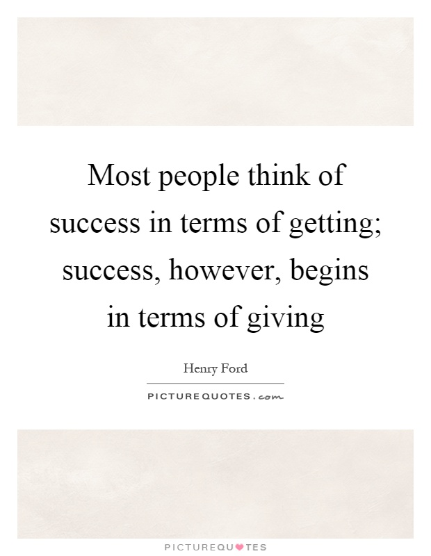 Most people think of success in terms of getting; success, however, begins in terms of giving Picture Quote #1