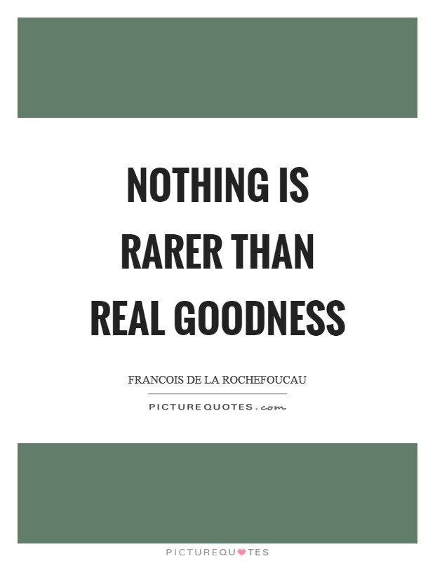 Nothing is rarer than real goodness Picture Quote #1