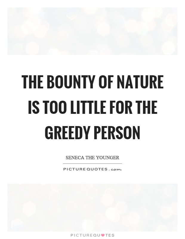 The bounty of nature is too little for the greedy person Picture Quote #1