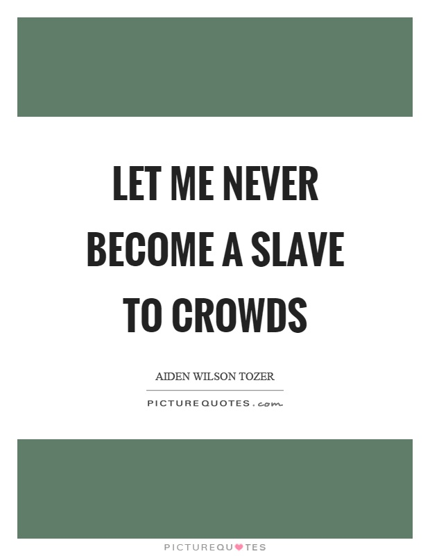 Let me never become a slave to crowds Picture Quote #1