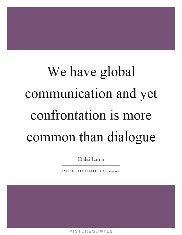We have global communication and yet confrontation is more common than dialogue Picture Quote #1