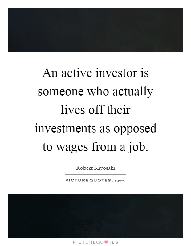 An active investor is someone who actually lives off their investments as opposed to wages from a job Picture Quote #1