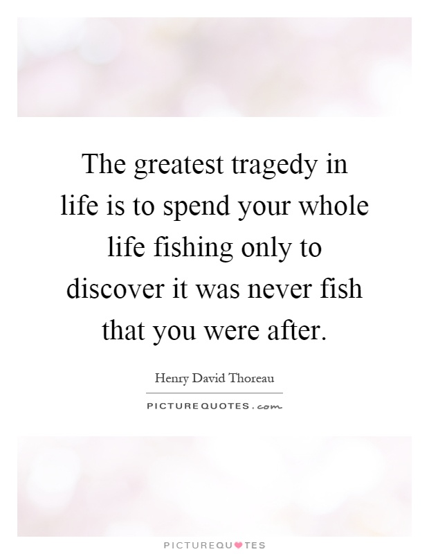 The greatest tragedy in life is to spend your whole life fishing only to discover it was never fish that you were after Picture Quote #1