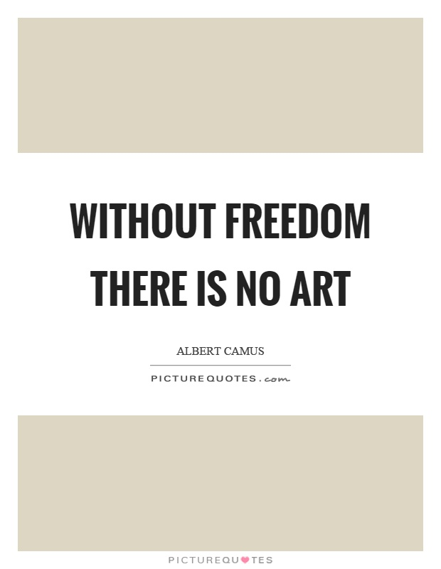 Without freedom there is no art Picture Quote #1