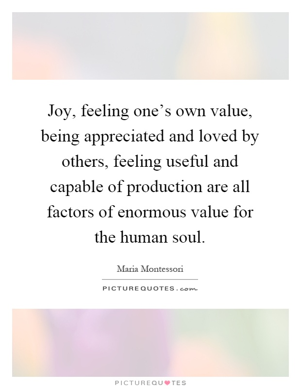 Joy, feeling one's own value, being appreciated and loved by others, feeling useful and capable of production are all factors of enormous value for the human soul Picture Quote #1