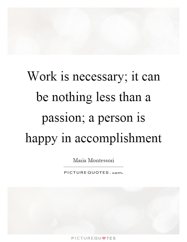 Work is necessary; it can be nothing less than a passion; a person is happy in accomplishment Picture Quote #1