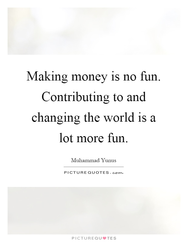 Making money is no fun. Contributing to and changing the world is a lot more fun Picture Quote #1