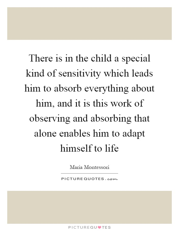 There is in the child a special kind of sensitivity which leads him to absorb everything about him, and it is this work of observing and absorbing that alone enables him to adapt himself to life Picture Quote #1