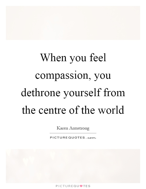 When you feel compassion, you dethrone yourself from the centre of the world Picture Quote #1