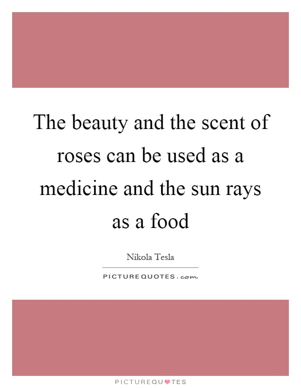The beauty and the scent of roses can be used as a medicine and the sun rays as a food Picture Quote #1