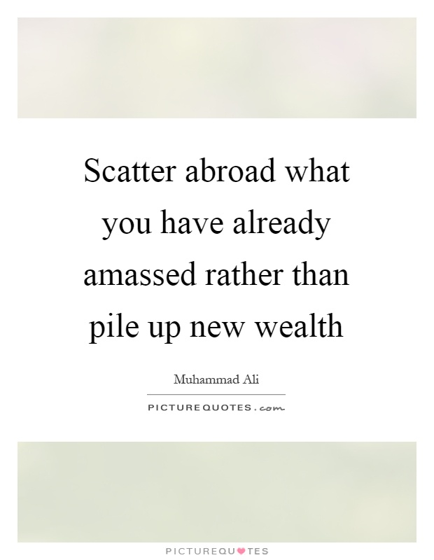 Scatter abroad what you have already amassed rather than pile up new wealth Picture Quote #1
