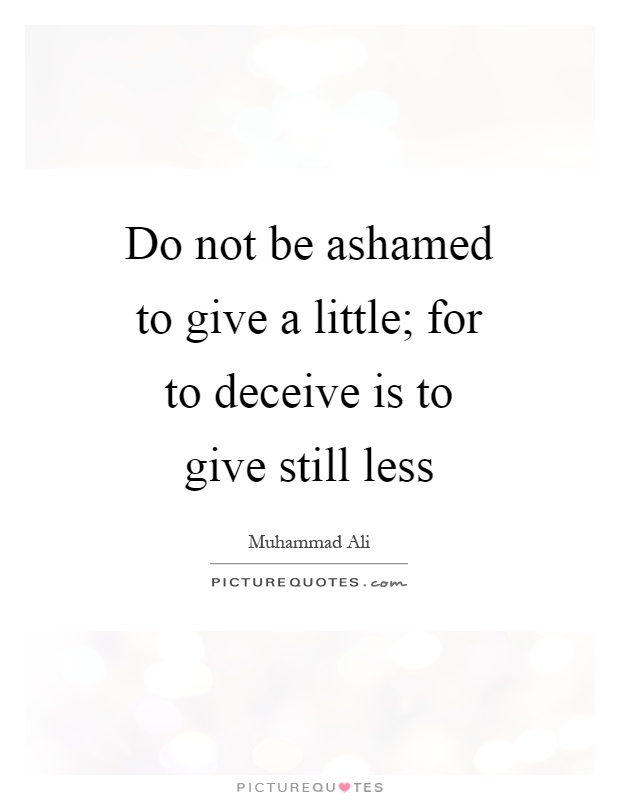 Do not be ashamed to give a little; for to deceive is to give still less Picture Quote #1