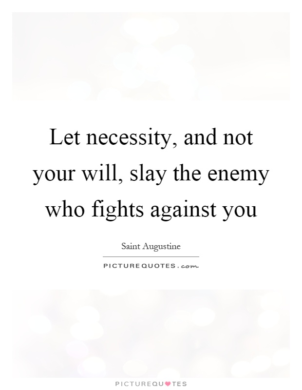 Let necessity, and not your will, slay the enemy who fights against you Picture Quote #1