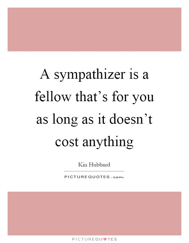 A sympathizer is a fellow that's for you as long as it doesn't cost anything Picture Quote #1