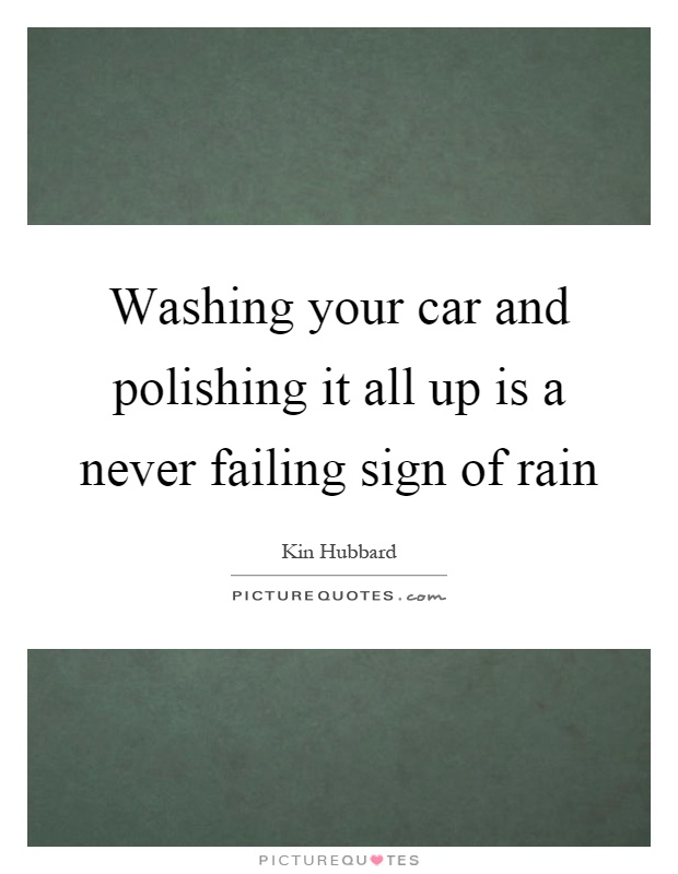 Washing your car and polishing it all up is a never failing sign of rain Picture Quote #1