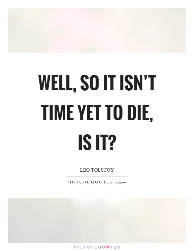 Well, so it isn't time yet to die, is it? Picture Quote #1