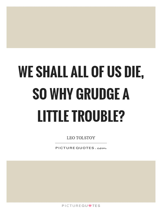 We shall all of us die, so why grudge a little trouble? Picture Quote #1