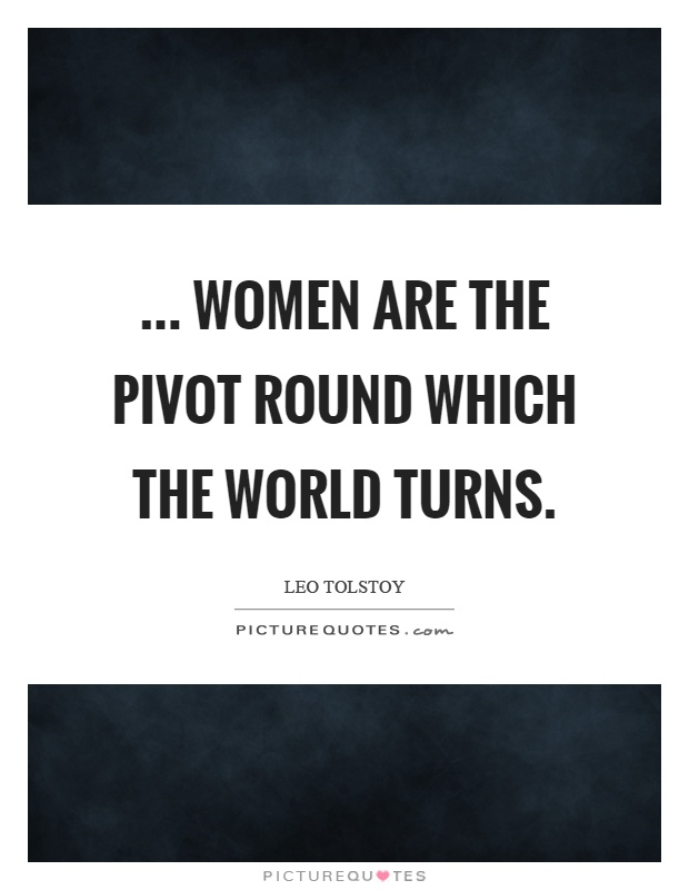 ... women are the pivot round which the world turns Picture Quote #1