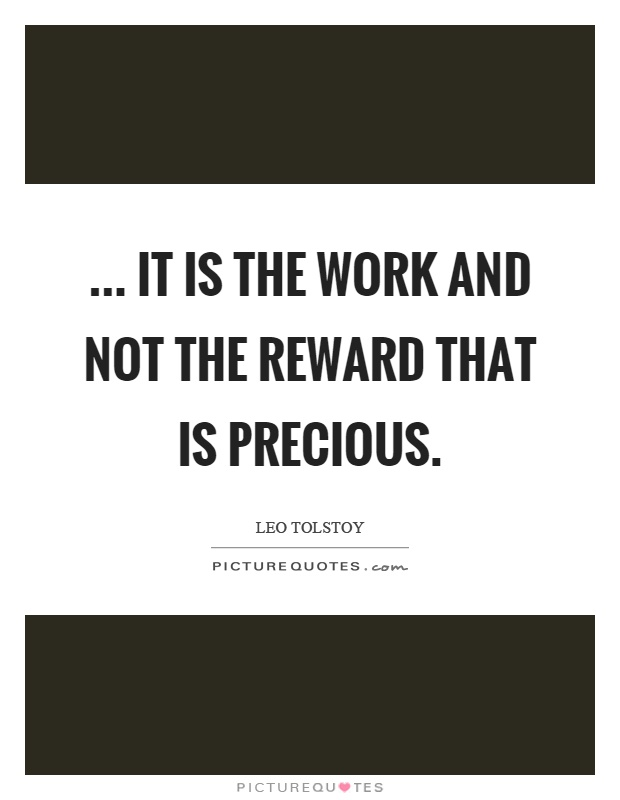 ... it is the work and not the reward that is precious Picture Quote #1