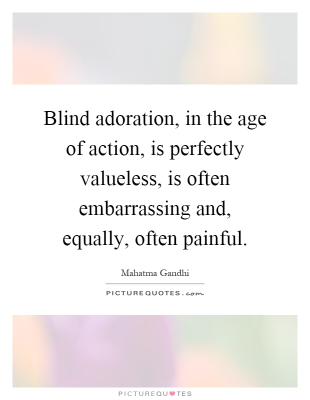 Blind adoration, in the age of action, is perfectly valueless, is often embarrassing and, equally, often painful Picture Quote #1