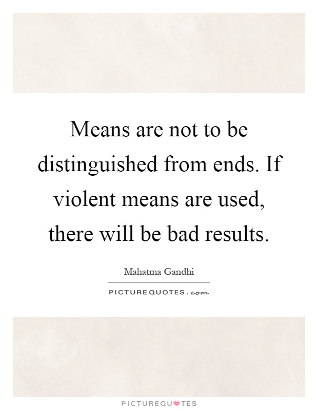 Means are not to be distinguished from ends. If violent means are used, there will be bad results Picture Quote #1