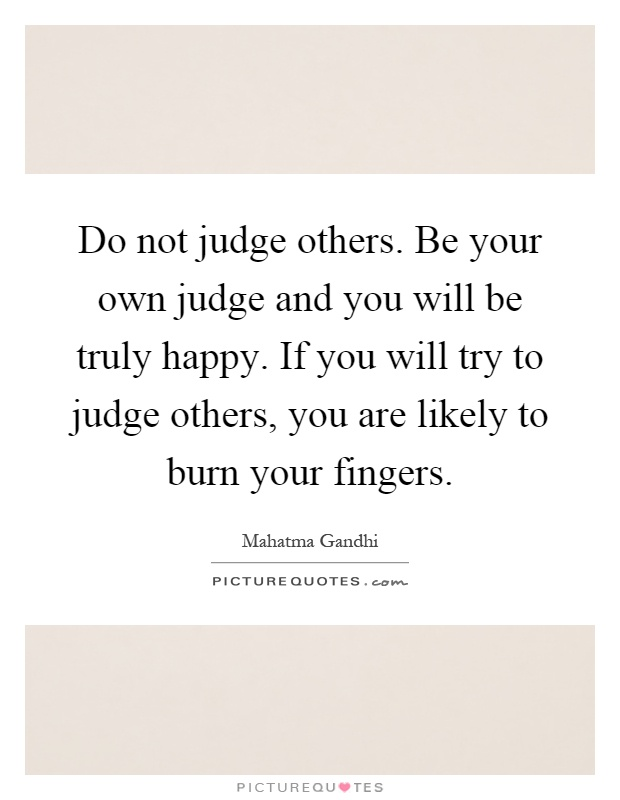 Do not judge others. Be your own judge and you will be truly happy. If you will try to judge others, you are likely to burn your fingers Picture Quote #1