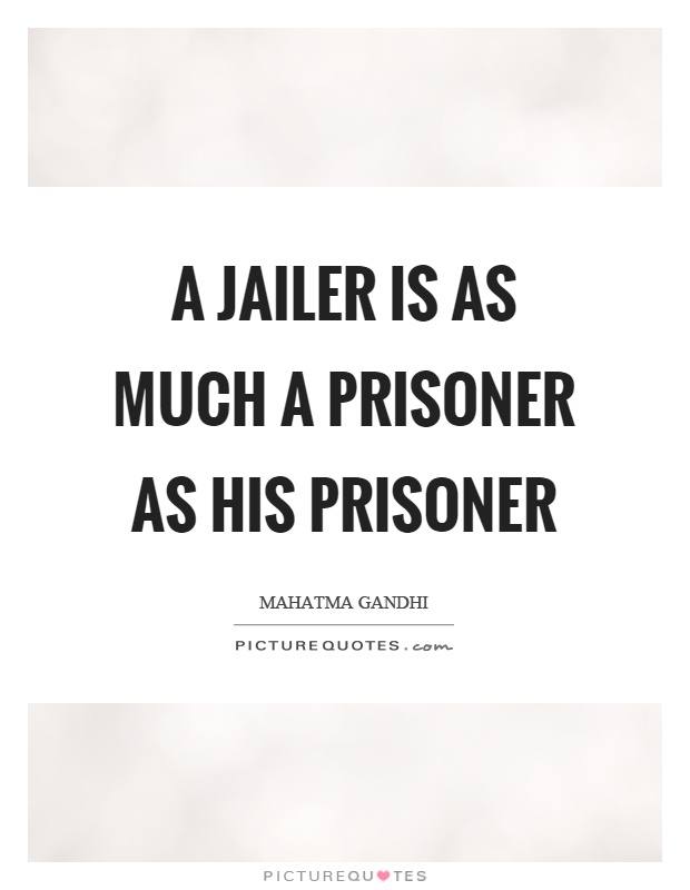 A jailer is as much a prisoner as his prisoner Picture Quote #1