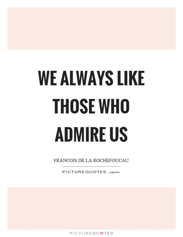 We always like those who admire us Picture Quote #1
