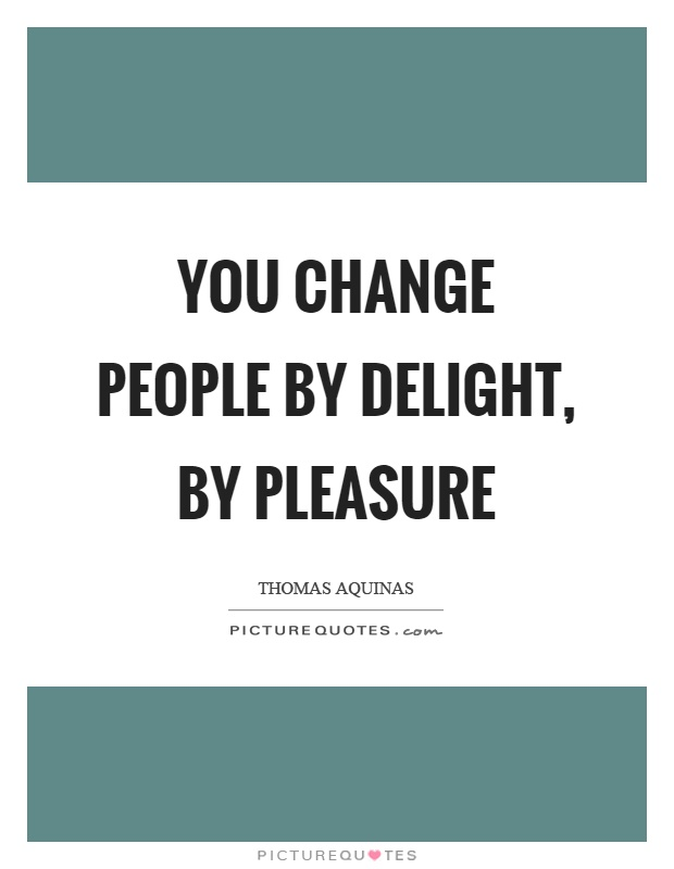 You change people by delight, by pleasure Picture Quote #1