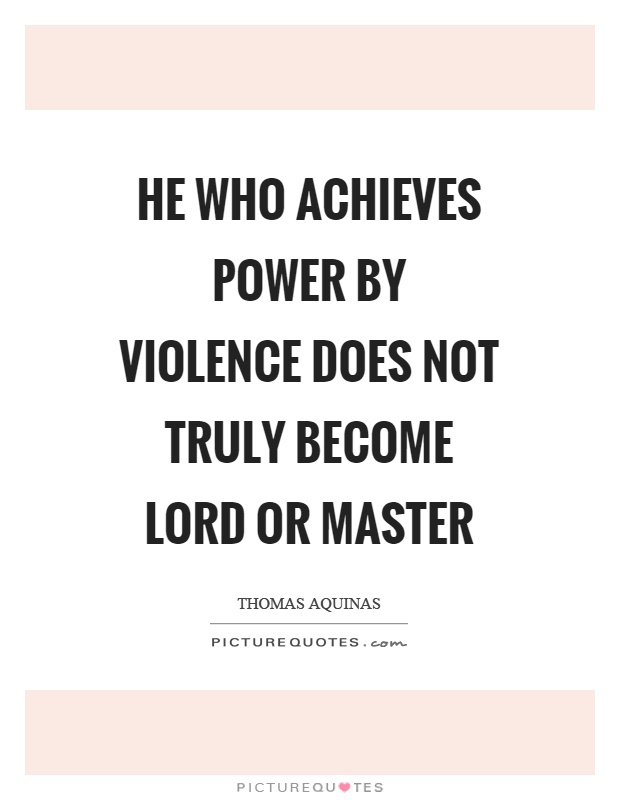 He who achieves power by violence does not truly become lord or master Picture Quote #1