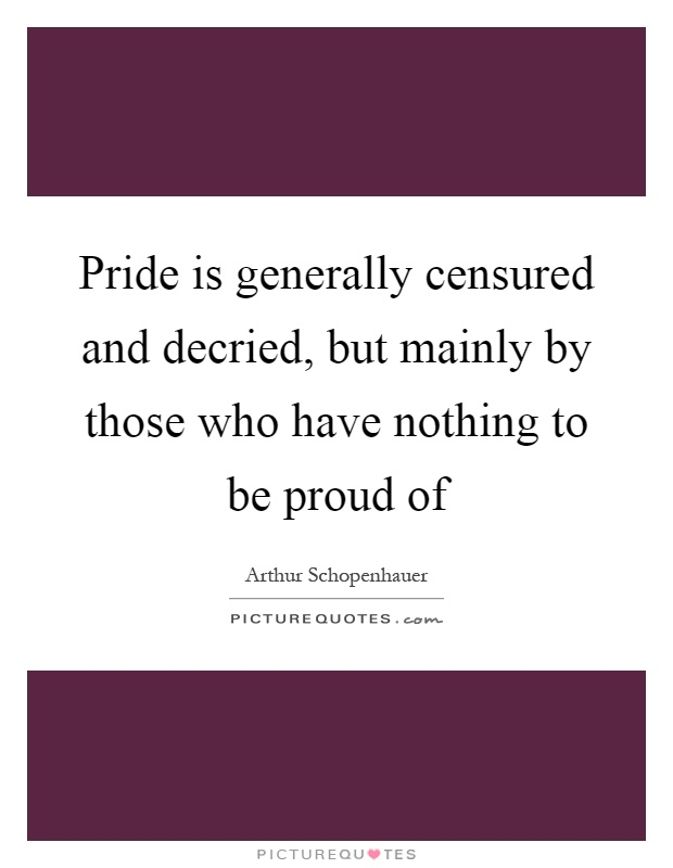 Pride is generally censured and decried, but mainly by those who have nothing to be proud of Picture Quote #1