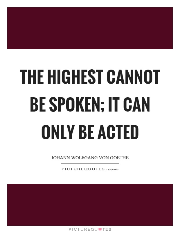 The highest cannot be spoken; it can only be acted Picture Quote #1