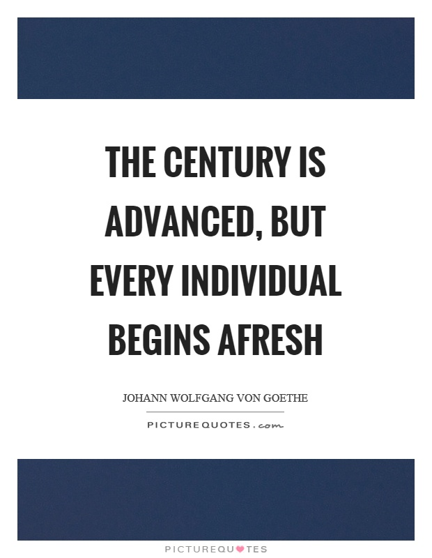 The century is advanced, but every individual begins afresh Picture Quote #1