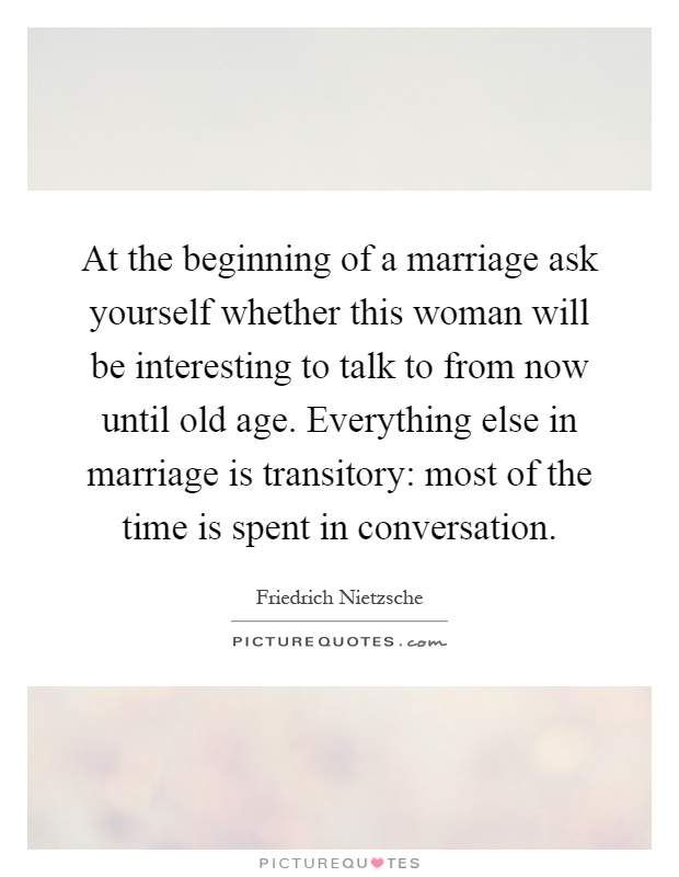 At the beginning of a marriage ask yourself whether this woman will be interesting to talk to from now until old age. Everything else in marriage is transitory: most of the time is spent in conversation Picture Quote #1