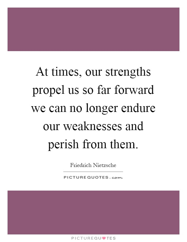 At times, our strengths propel us so far forward we can no longer endure our weaknesses and perish from them Picture Quote #1