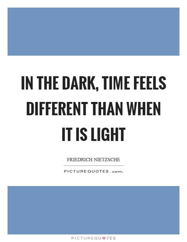 In the dark, time feels different than when it is light Picture Quote #1