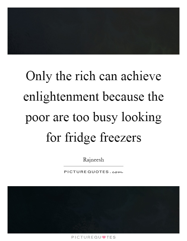 Only the rich can achieve enlightenment because the poor are too busy looking for fridge freezers Picture Quote #1